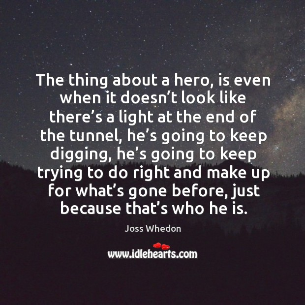 Image, The thing about a hero, is even when it doesn't look like there's a light at the end of the tunnel