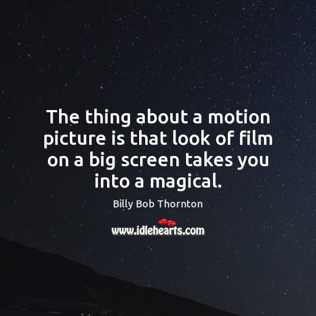 Image, The thing about a motion picture is that look of film on