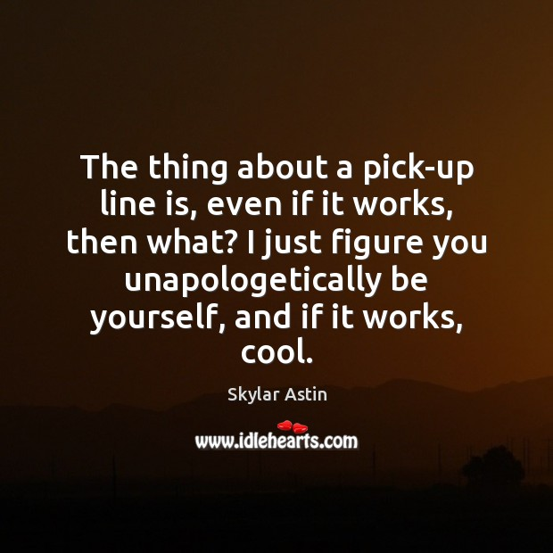 The thing about a pick-up line is, even if it works, then Be Yourself Quotes Image
