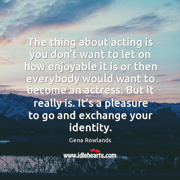 The thing about acting is you don't want to let on how enjoyable it is or then everybody would want to become an actress. Gena Rowlands Picture Quote