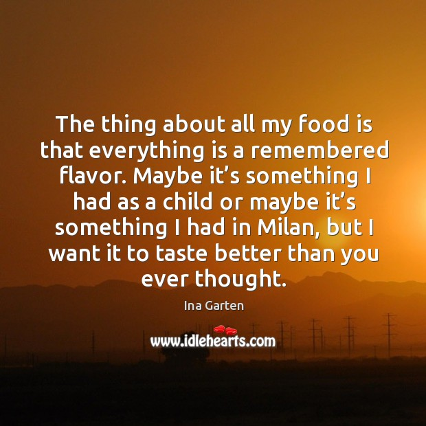 The thing about all my food is that everything is a remembered flavor. Maybe it's something Ina Garten Picture Quote