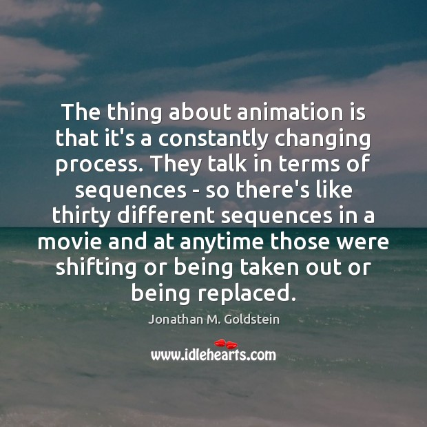 Image, The thing about animation is that it's a constantly changing process. They
