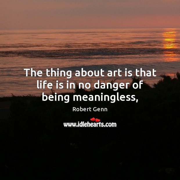 Image, The thing about art is that life is in no danger of being meaningless,