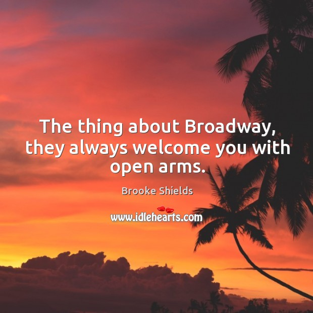 Image, The thing about broadway, they always welcome you with open arms.