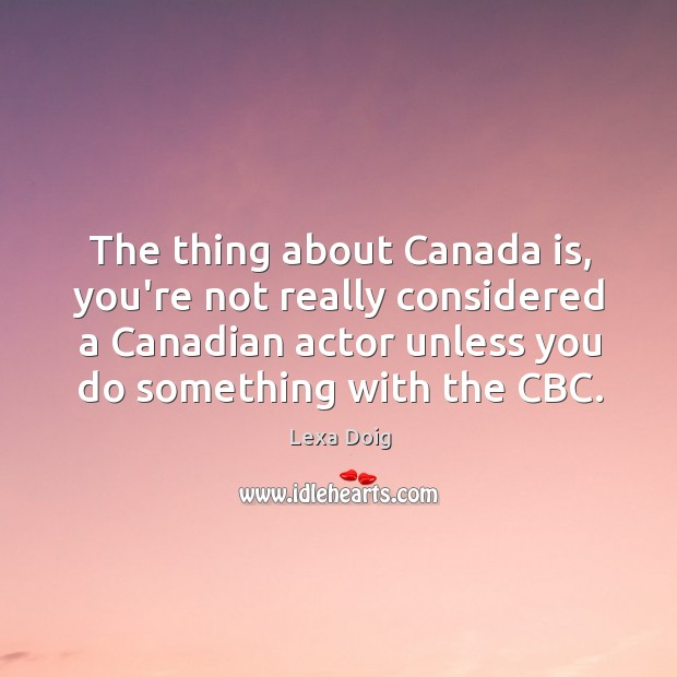 The thing about Canada is, you're not really considered a Canadian actor Lexa Doig Picture Quote