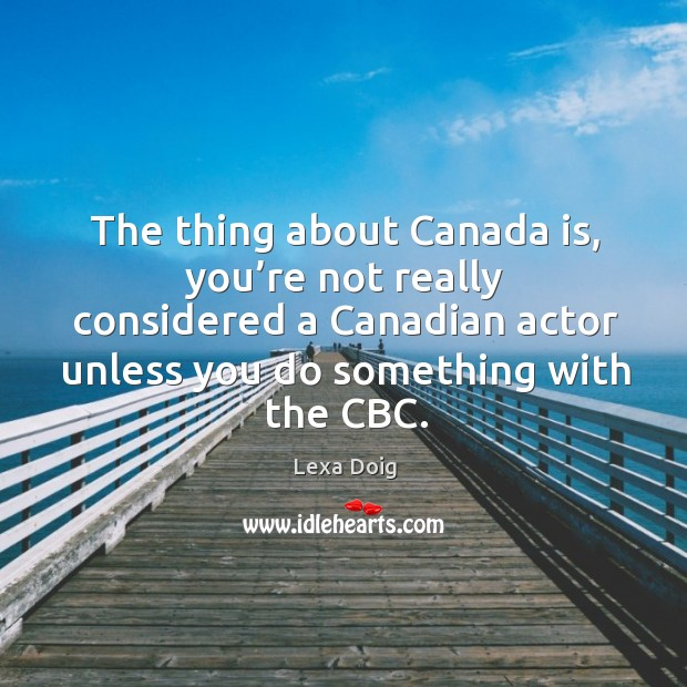 The thing about canada is, you're not really considered a canadian actor unless you do something with the cbc. Lexa Doig Picture Quote