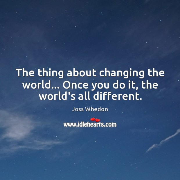 Image, The thing about changing the world… Once you do it, the world's all different.