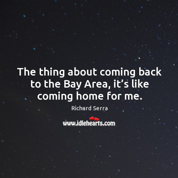 The thing about coming back to the bay area, it's like coming home for me. Richard Serra Picture Quote