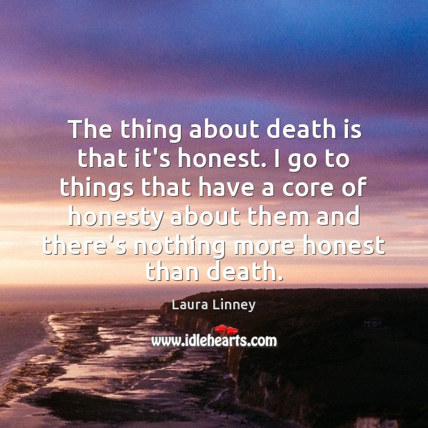 The thing about death is that it's honest. I go to things Image