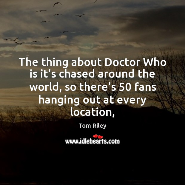 The thing about Doctor Who is it's chased around the world, so Image