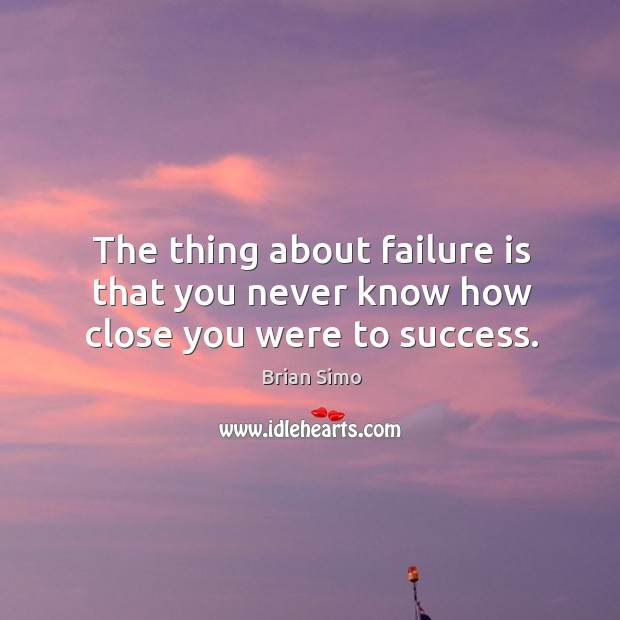 The thing about failure is that you never know how close you were to success. Image