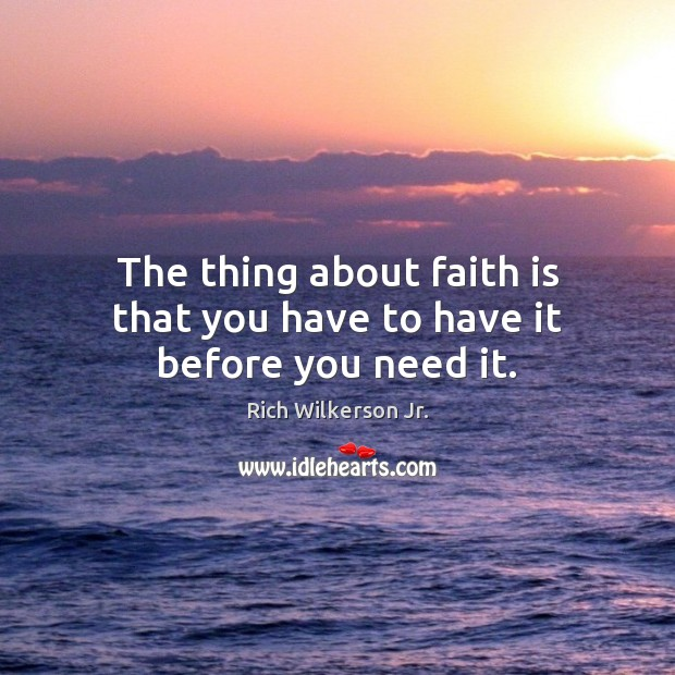 The thing about faith is that you have to have it before you need it. Image
