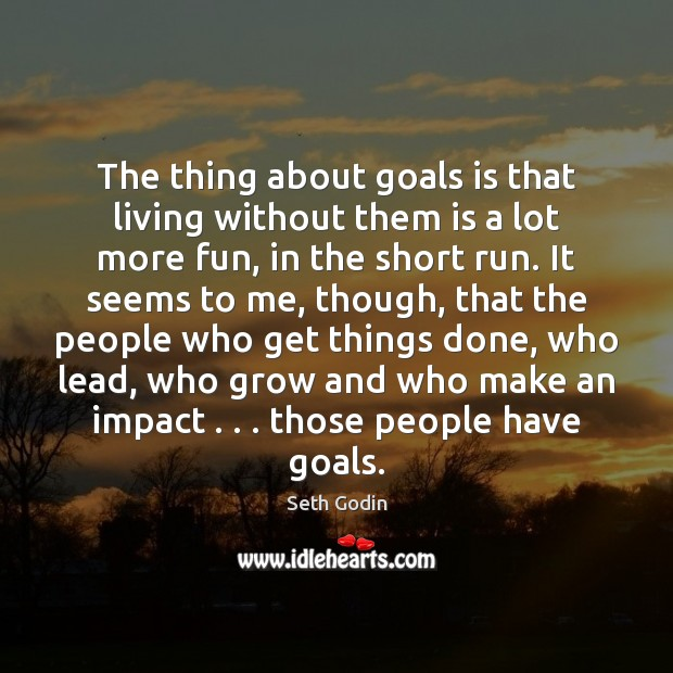 The thing about goals is that living without them is a lot Seth Godin Picture Quote