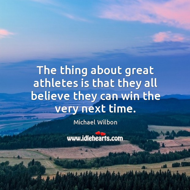 The thing about great athletes is that they all believe they can win the very next time. Image