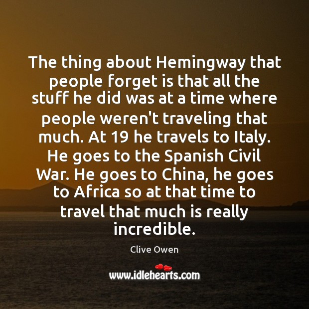 The thing about Hemingway that people forget is that all the stuff Clive Owen Picture Quote