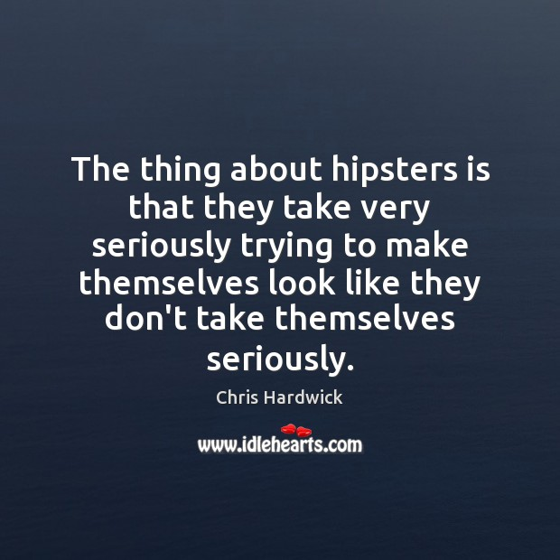 The thing about hipsters is that they take very seriously trying to Chris Hardwick Picture Quote
