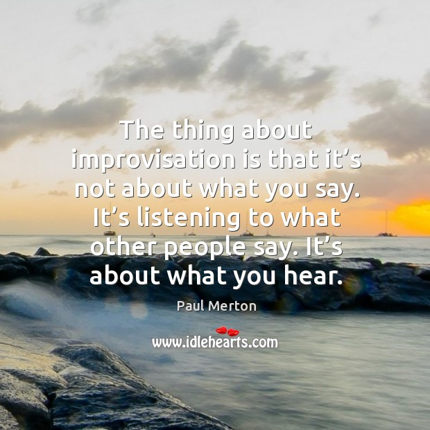 The thing about improvisation is that it's not about what you say. Paul Merton Picture Quote