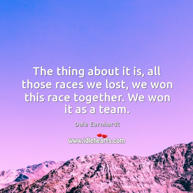 The thing about it is, all those races we lost, we won this race together. We won it as a team. Dale Earnhardt Picture Quote