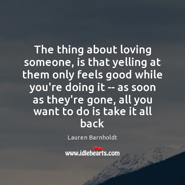 The thing about loving someone, is that yelling at them only feels Image