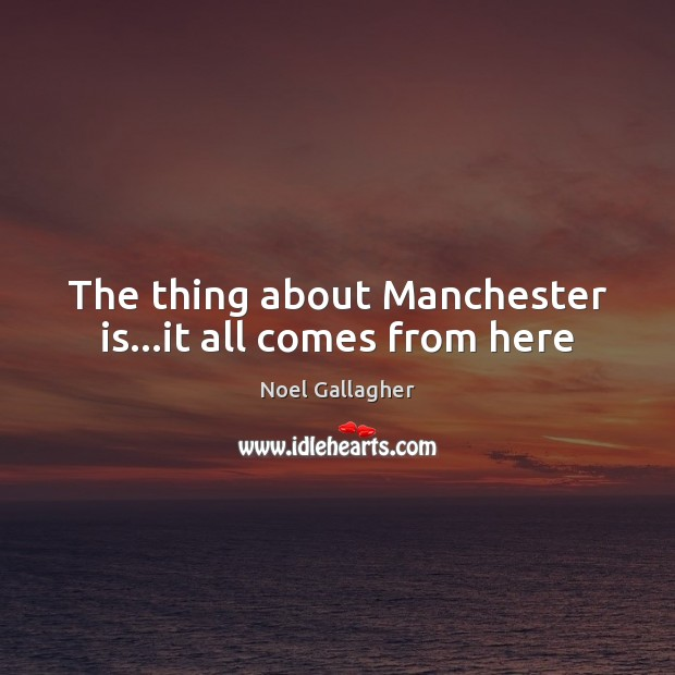 The thing about Manchester is…it all comes from here Noel Gallagher Picture Quote