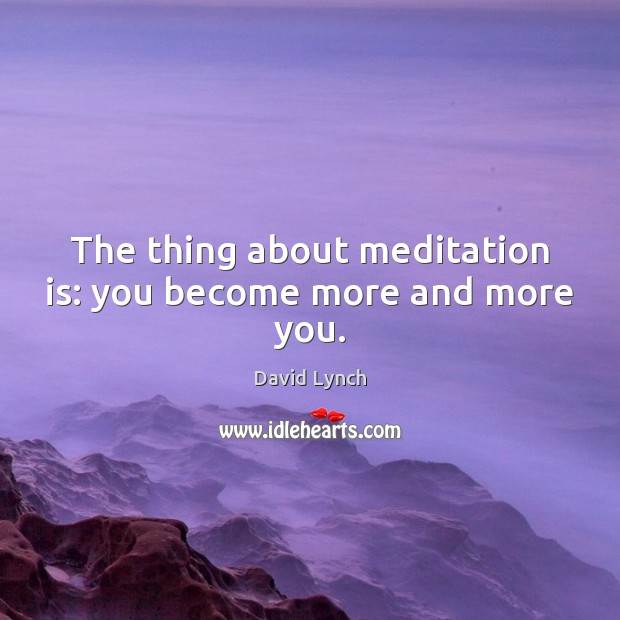 Image, The thing about meditation is: you become more and more you.