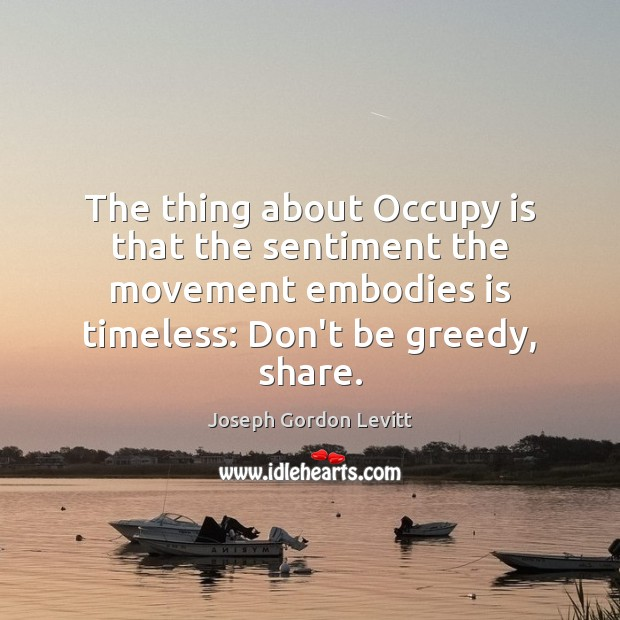 The thing about Occupy is that the sentiment the movement embodies is Joseph Gordon Levitt Picture Quote