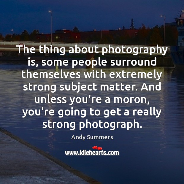 The thing about photography is, some people surround themselves with extremely strong Image