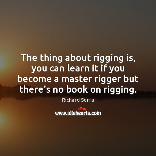 The thing about rigging is, you can learn it if you become Richard Serra Picture Quote