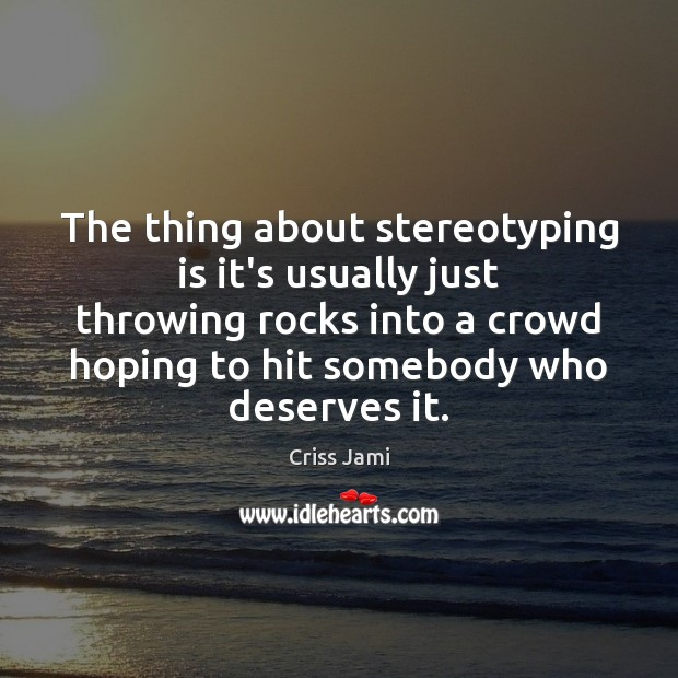 The thing about stereotyping is it's usually just throwing rocks into a Image