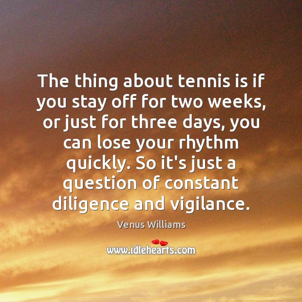 The thing about tennis is if you stay off for two weeks, Venus Williams Picture Quote