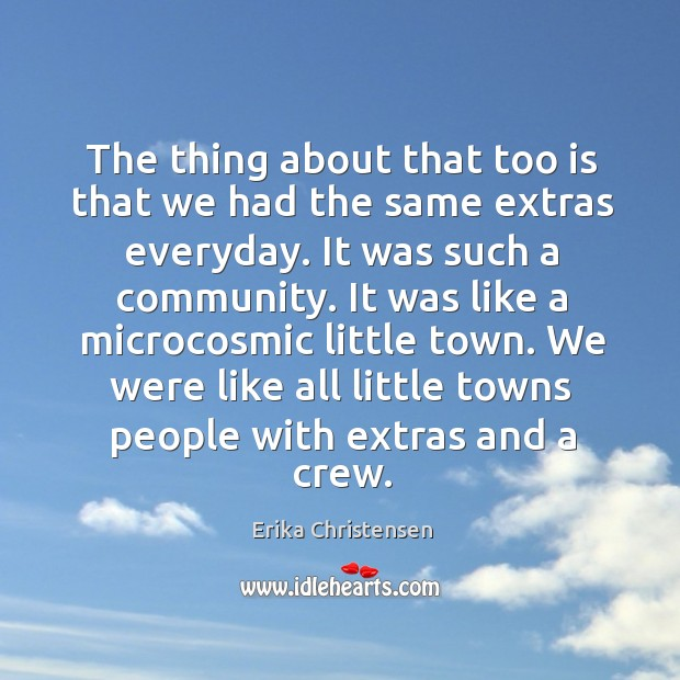 The thing about that too is that we had the same extras everyday. It was such a community. Erika Christensen Picture Quote