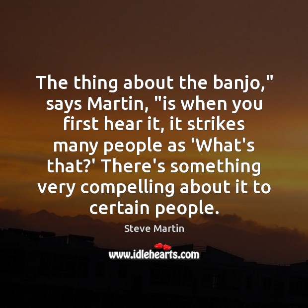 """The thing about the banjo,"""" says Martin, """"is when you first hear Steve Martin Picture Quote"""