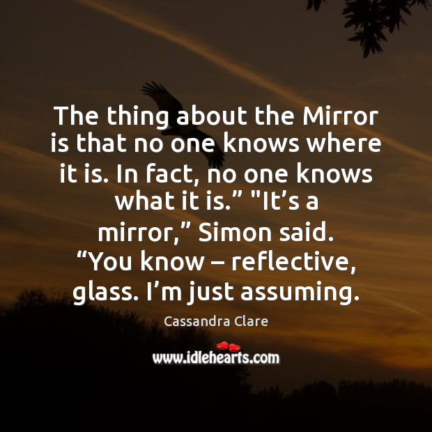 The thing about the Mirror is that no one knows where it Cassandra Clare Picture Quote