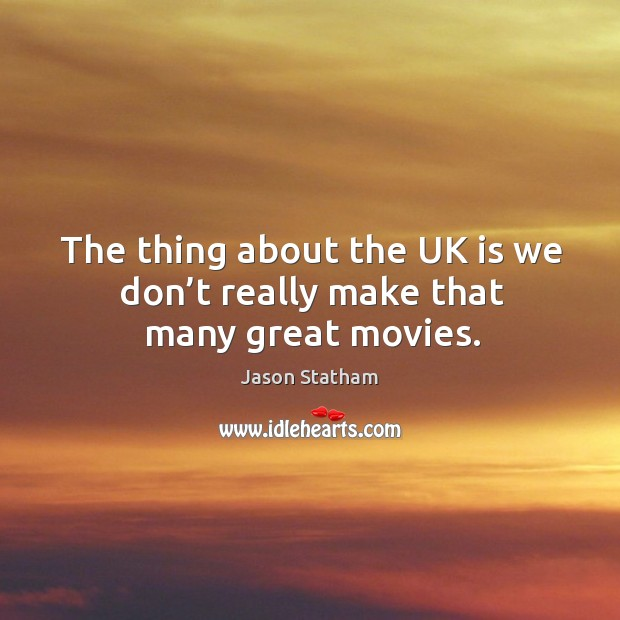 The thing about the uk is we don't really make that many great movies. Jason Statham Picture Quote