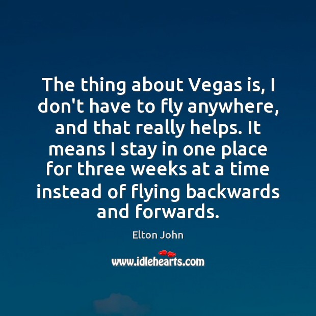 The thing about Vegas is, I don't have to fly anywhere, and Elton John Picture Quote