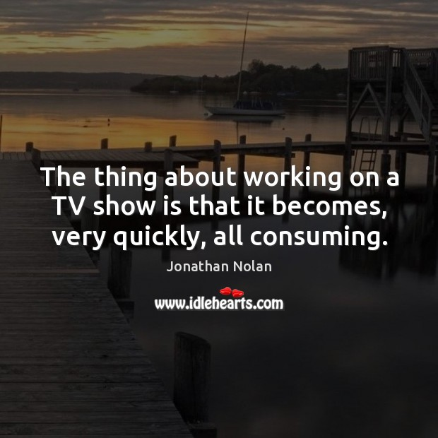 The thing about working on a TV show is that it becomes, very quickly, all consuming. Image