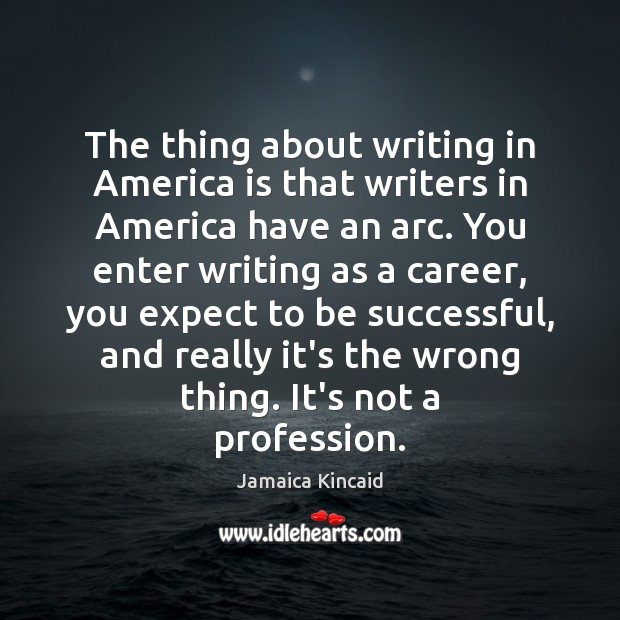 The thing about writing in America is that writers in America have To Be Successful Quotes Image