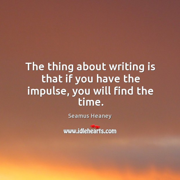 The thing about writing is that if you have the impulse, you will find the time. Seamus Heaney Picture Quote