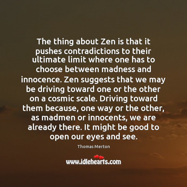 The thing about Zen is that it pushes contradictions to their ultimate Image