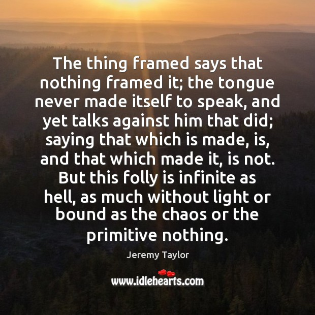The thing framed says that nothing framed it; the tongue never made Jeremy Taylor Picture Quote