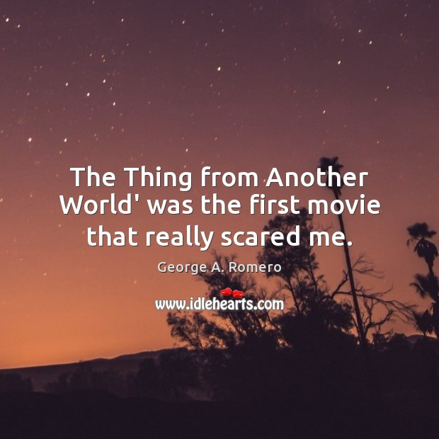 The Thing from Another World' was the first movie that really scared me. George A. Romero Picture Quote