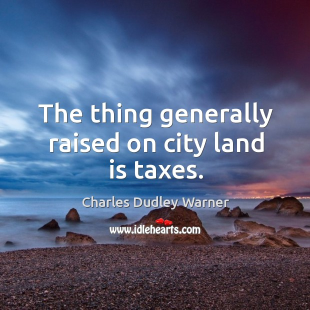The thing generally raised on city land is taxes. Charles Dudley Warner Picture Quote