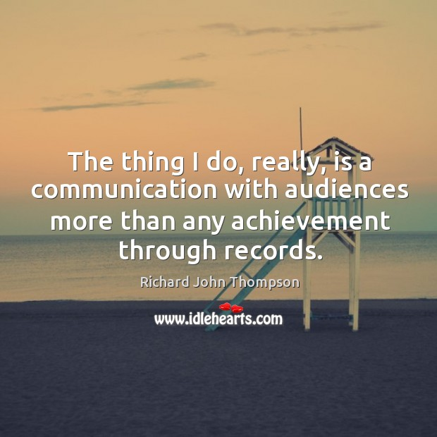The thing I do, really, is a communication with audiences more than any achievement through records. Image
