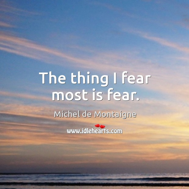 The thing I fear most is fear. Image