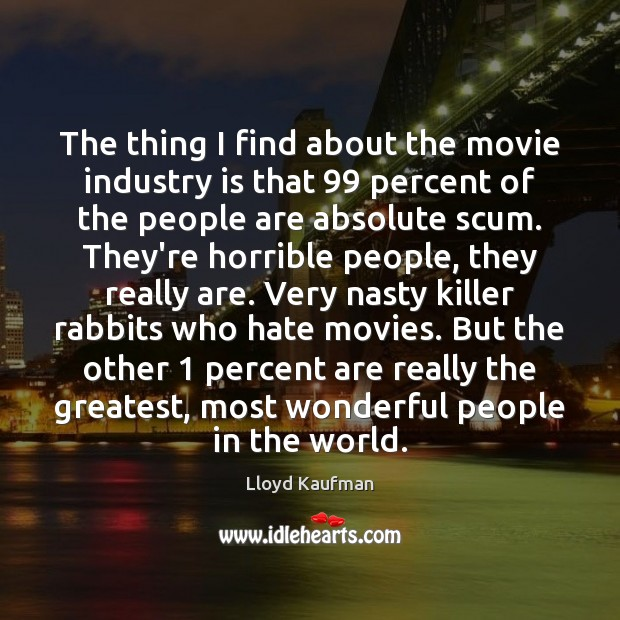 The thing I find about the movie industry is that 99 percent of Lloyd Kaufman Picture Quote