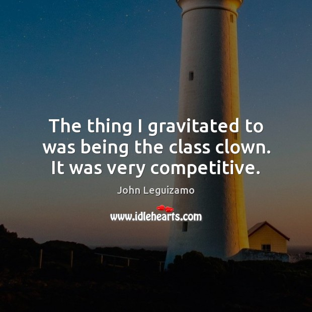The thing I gravitated to was being the class clown. It was very competitive. John Leguizamo Picture Quote