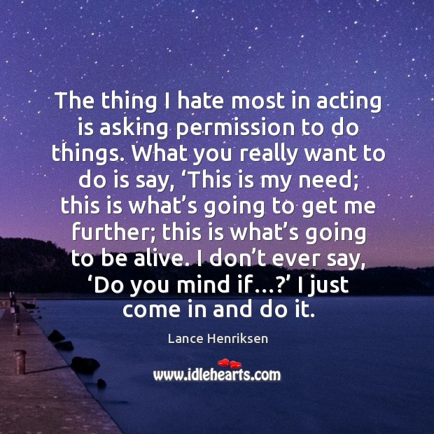 Image, The thing I hate most in acting is asking permission to do things. What you really want to do is say