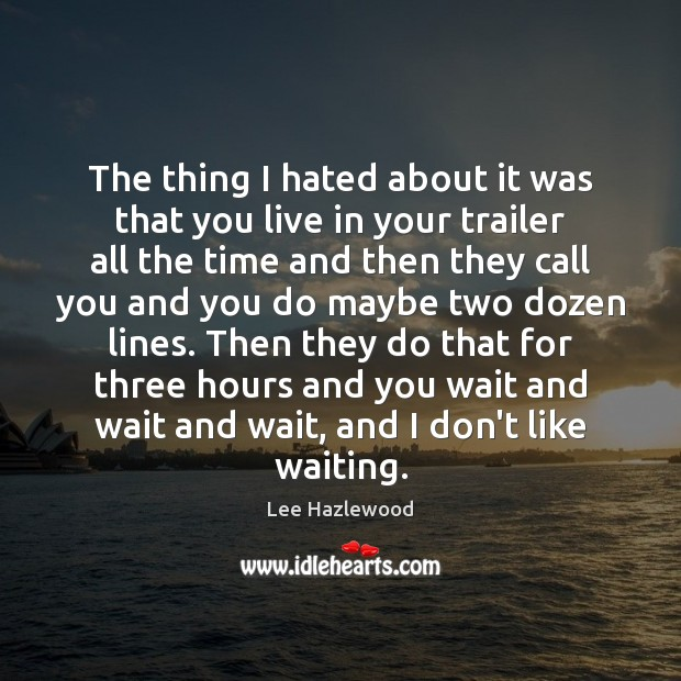 The thing I hated about it was that you live in your Lee Hazlewood Picture Quote