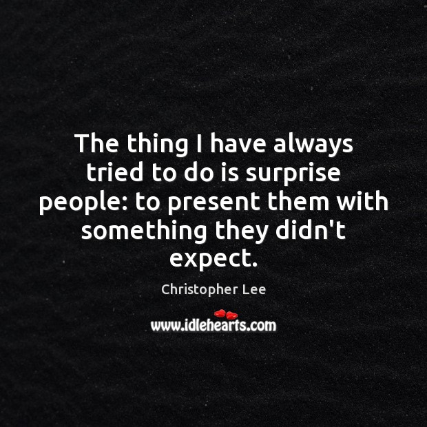 The thing I have always tried to do is surprise people: to Image