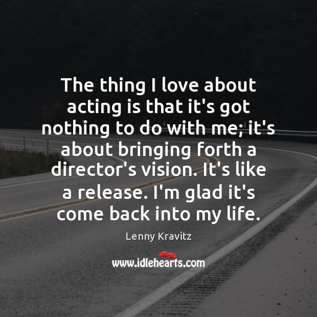 The thing I love about acting is that it's got nothing to Lenny Kravitz Picture Quote